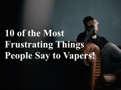 10 Of the Most Frustrating Things People Say to Vapers!
