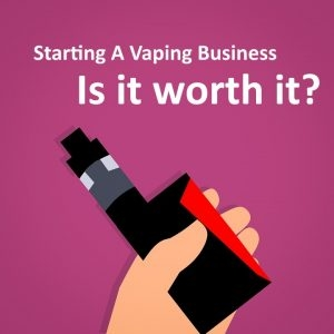 Is It Worth Starting A Vaping Business with The Uncertainty of Upcoming Laws?